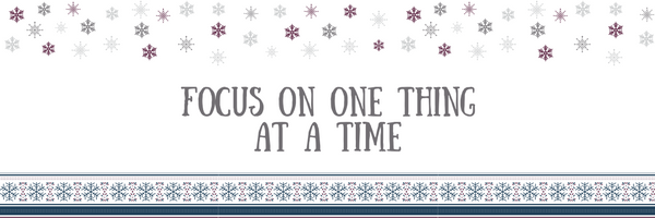 Stress Free Holiday Tip #4: Focus On One Thing At A Time