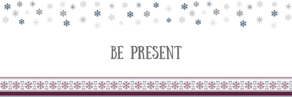 Stress-Free Holiday Tip #7: Be Present